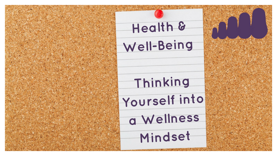Health & Well-Being – Thinking Yourself into a Wellness Mindset